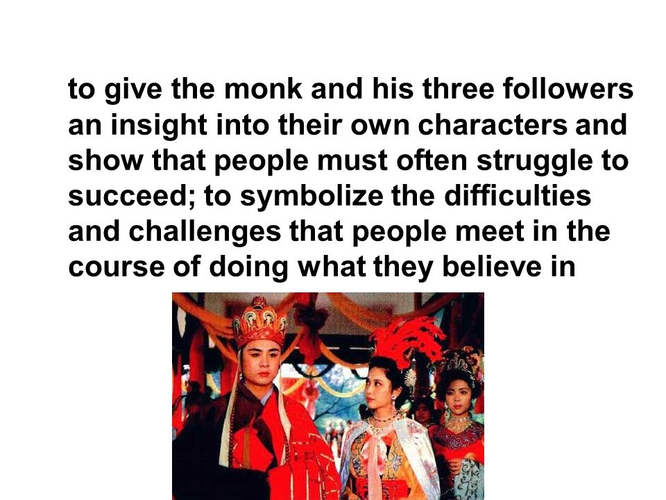 to give the monk and his three followers an insight into their own characters and show that people must often struggle to succeed; to symbolize the difficulties and challenges that people meet in the course of doing what they believe in