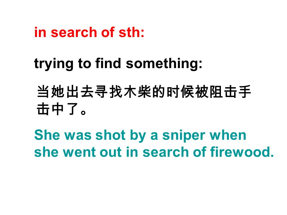 in search of sth: trying to find something: She was shot by a sniper when she went out in search of firewood.
