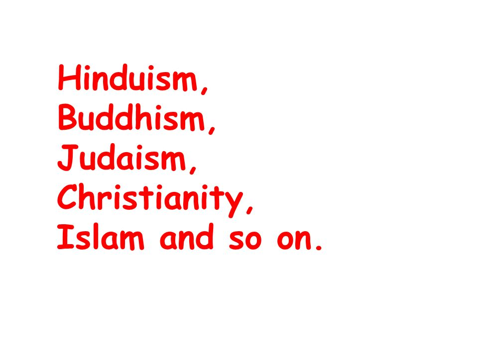Hinduism, Buddhism, Judaism, Christianity, Islam and so on.