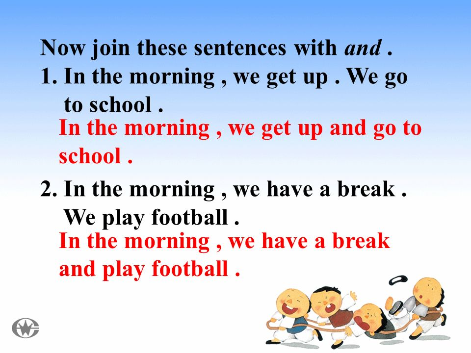 Now join these sentences with and. 1. In the morning, we get up.