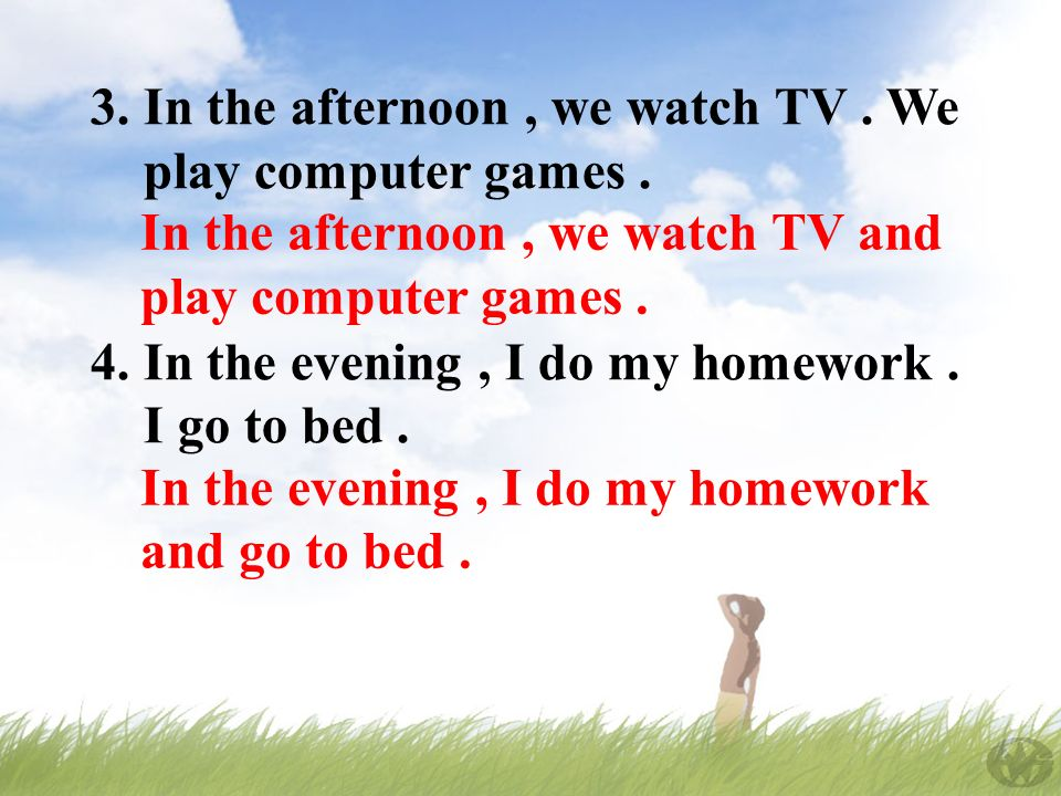 3. In the afternoon, we watch TV. We play computer games.