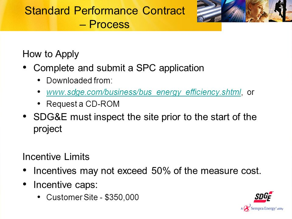 Standard Performance Contract – Process How to Apply Complete and submit a SPC application Downloaded from:   or   Request a CD-ROM SDG&E must inspect the site prior to the start of the project Incentive Limits Incentives may not exceed 50% of the measure cost.
