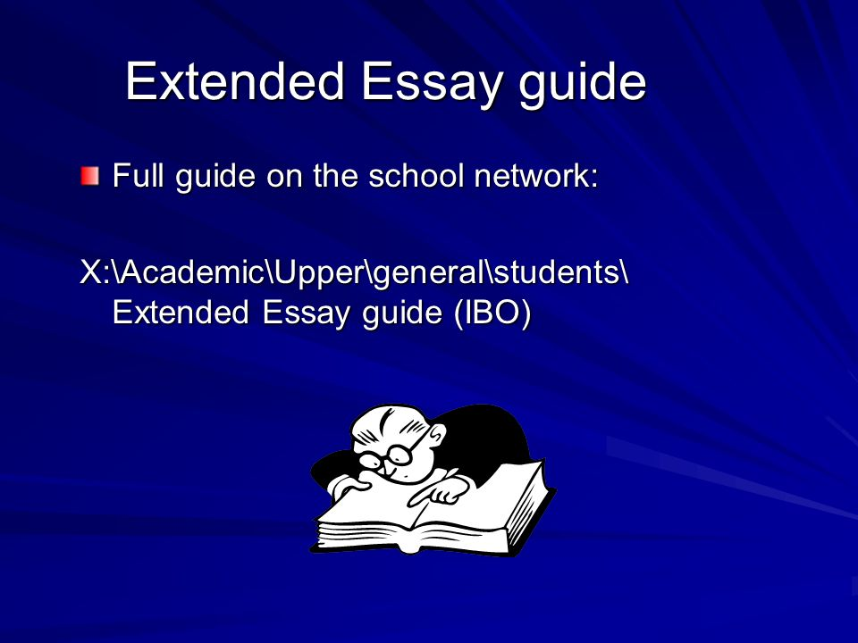 Extended Essay guide Full guide on the school network: X:\Academic\Upper\general\students\ Extended Essay guide (IBO)