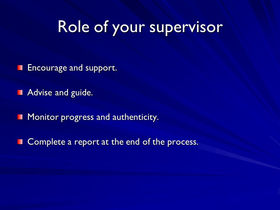 Role of your supervisor Encourage and support. Advise and guide.
