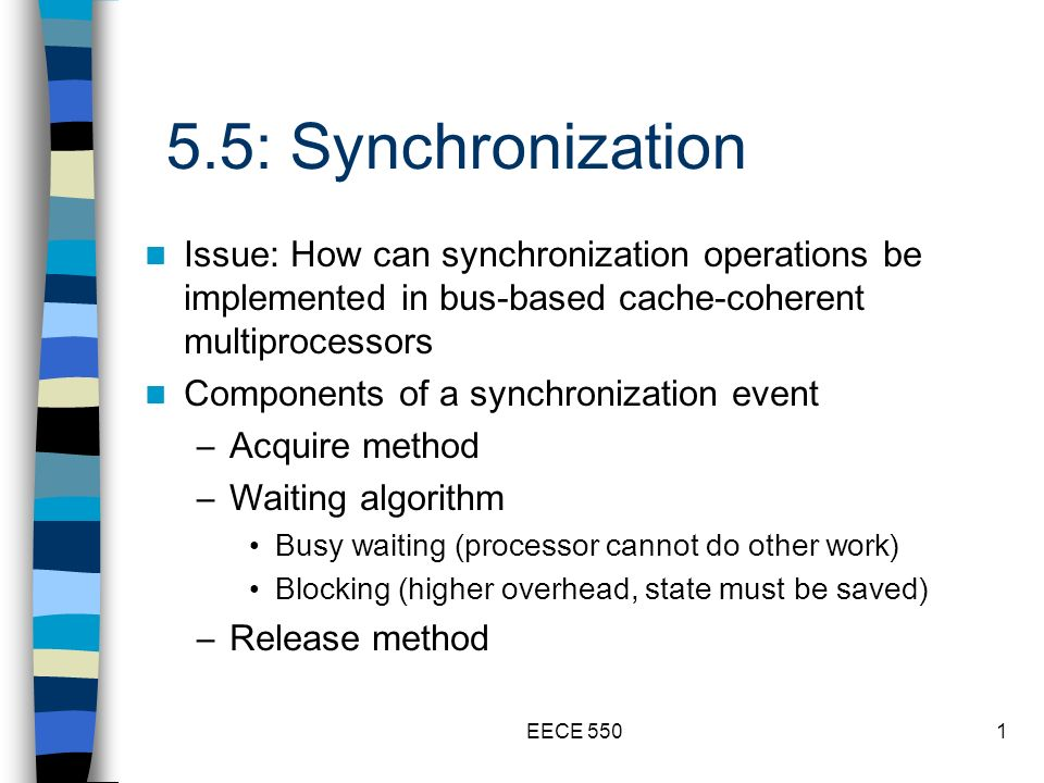 EECE 5501 5.5: Synchronization Issue: How can synchronization operations be implemented in bus-based cache-coherent multiprocessors Components of a synchronization event –Acquire method –Waiting algorithm Busy waiting (processor cannot do other work) Blocking (higher overhead, state must be saved) –Release method