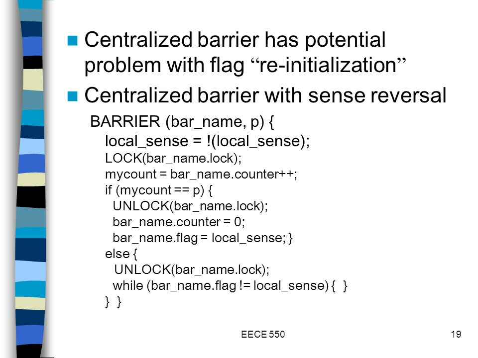 EECE 55019 Centralized barrier has potential problem with flag re-initialization Centralized barrier with sense reversal BARRIER (bar_name, p) { local_sense = !(local_sense); LOCK(bar_name.lock); mycount = bar_name.counter++; if (mycount == p) { UNLOCK(bar_name.lock); bar_name.counter = 0; bar_name.flag = local_sense; } else { UNLOCK(bar_name.lock); while (bar_name.flag != local_sense) { } } }