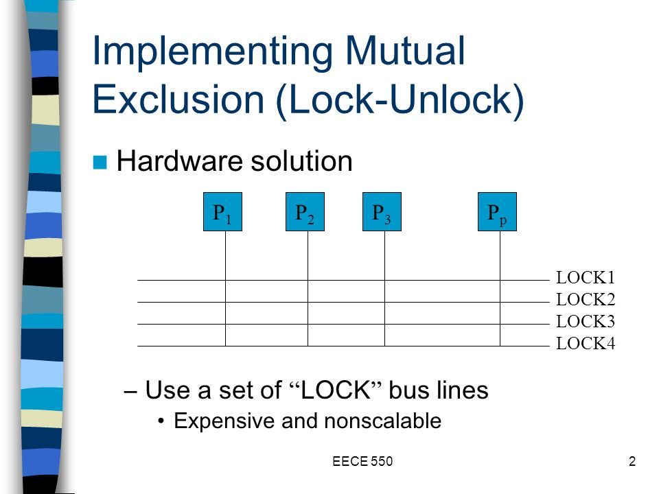 EECE 5502 Implementing Mutual Exclusion (Lock-Unlock) Hardware solution –Use a set of LOCK bus lines Expensive and nonscalable P1P1 P2P2 P3P3 PpPp LOCK1 LOCK2 LOCK3 LOCK4