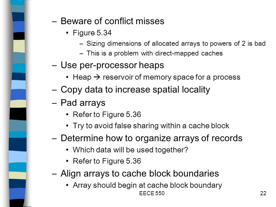 EECE 55022 –Beware of conflict misses Figure 5.34 –Sizing dimensions of allocated arrays to powers of 2 is bad –This is a problem with direct-mapped caches –Use per-processor heaps Heap reservoir of memory space for a process –Copy data to increase spatial locality –Pad arrays Refer to Figure 5.36 Try to avoid false sharing within a cache block –Determine how to organize arrays of records Which data will be used together.