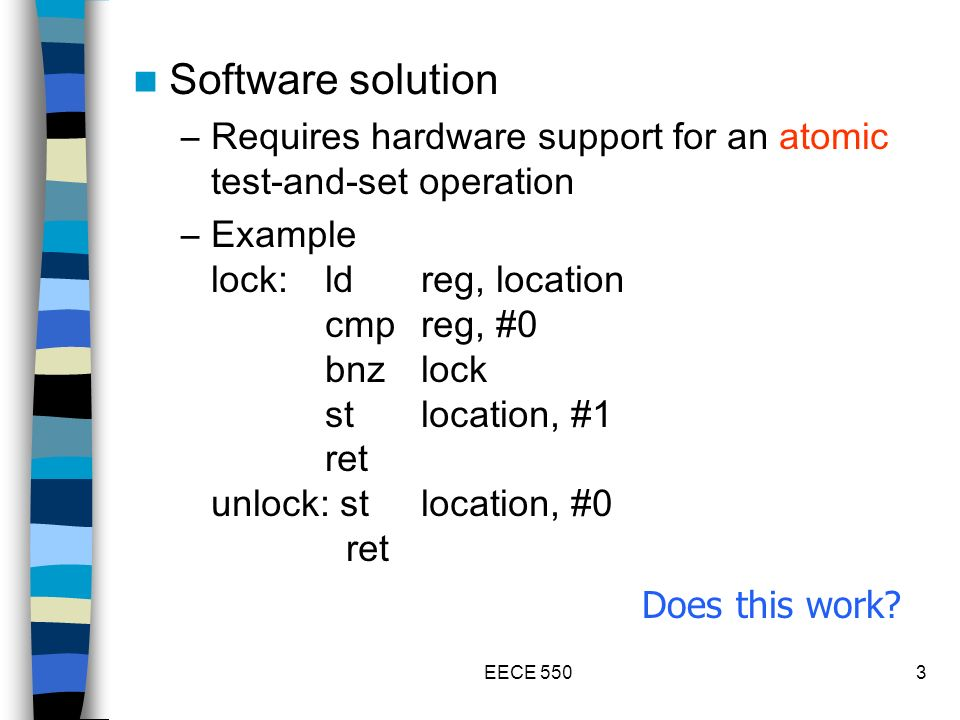 EECE 5503 Software solution –Requires hardware support for an atomic test-and-set operation –Example lock:ldreg, location cmpreg, #0 bnzlock stlocation, #1 ret unlock: stlocation, #0 ret Does this work