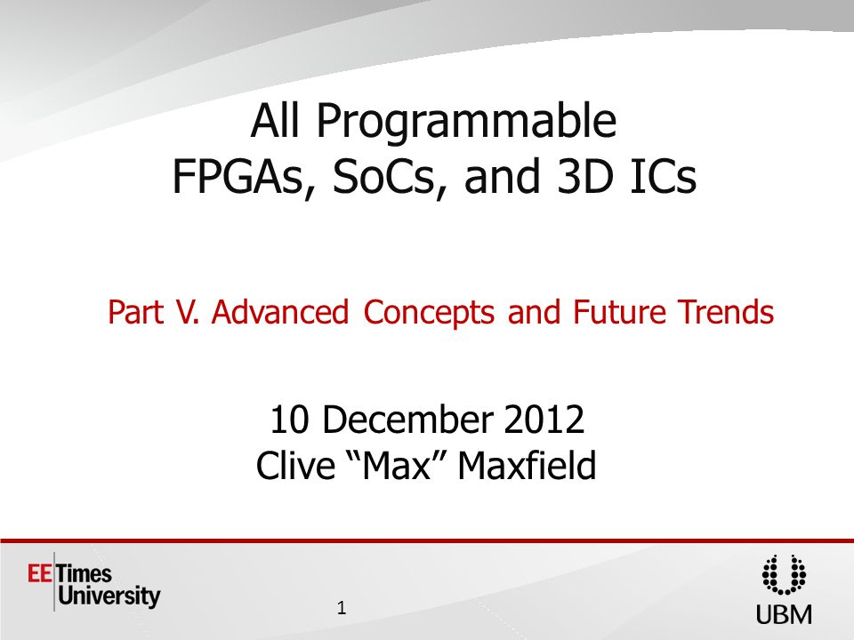 10 December 2012 Clive Max Maxfield All Programmable FPGAs, SoCs, and 3D ICs Part V.