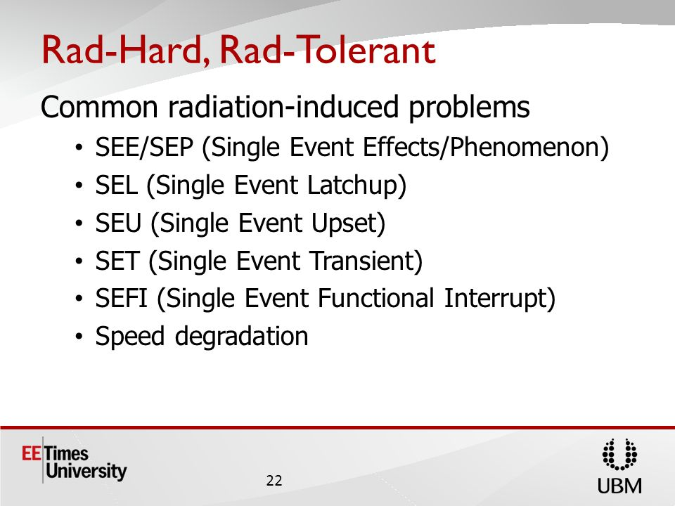 Rad-Hard, Rad-Tolerant Common radiation-induced problems SEE/SEP (Single Event Effects/Phenomenon) SEL (Single Event Latchup) SEU (Single Event Upset) SET (Single Event Transient) SEFI (Single Event Functional Interrupt) Speed degradation 22