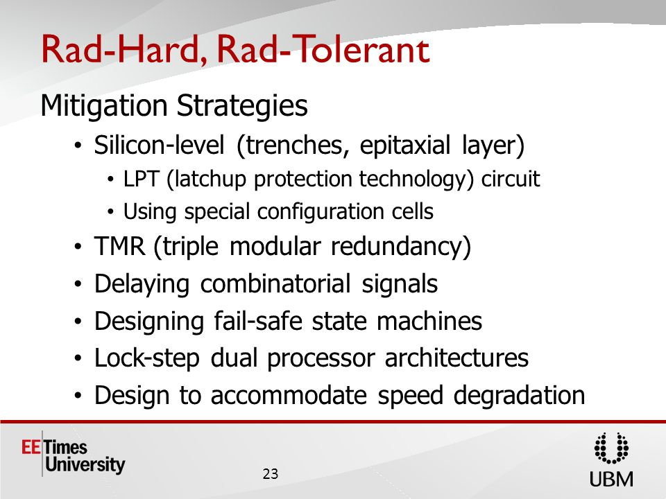 Rad-Hard, Rad-Tolerant Mitigation Strategies Silicon-level (trenches, epitaxial layer) LPT (latchup protection technology) circuit Using special configuration cells TMR (triple modular redundancy) Delaying combinatorial signals Designing fail-safe state machines Lock-step dual processor architectures Design to accommodate speed degradation 23