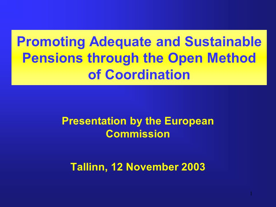 1 Promoting Adequate and Sustainable Pensions through the Open Method of Coordination Presentation by the European Commission Tallinn, 12 November 2003