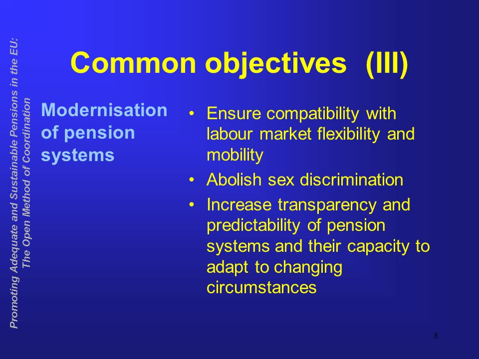 8 Common objectives (III) Modernisation of pension systems Ensure compatibility with labour market flexibility and mobility Abolish sex discrimination Increase transparency and predictability of pension systems and their capacity to adapt to changing circumstances