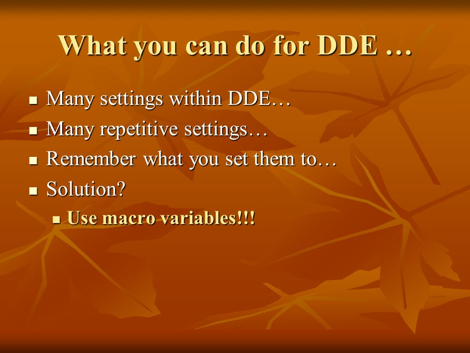 What you can do for DDE … Many settings within DDE… Many settings within DDE… Many repetitive settings… Many repetitive settings… Remember what you set them to… Remember what you set them to… Solution.