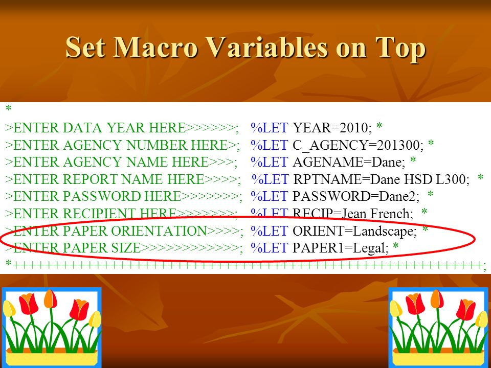 Set Macro Variables on Top * >ENTER DATA YEAR HERE>>>>>>;%LET YEAR=2010; * >ENTER AGENCY NUMBER HERE>;%LET C_AGENCY=201300; * >ENTER AGENCY NAME HERE>>>;%LET AGENAME=Dane; * >ENTER REPORT NAME HERE>>>>; %LET RPTNAME=Dane HSD L300; * >ENTER PASSWORD HERE>>>>>>>;%LET PASSWORD=Dane2; * >ENTER RECIPIENT HERE>>>>>>>;%LET RECIP=Jean French; * >ENTER PAPER ORIENTATION>>>>;%LET ORIENT=Landscape; * >ENTER PAPER SIZE>>>>>>>>>>>>;%LET PAPER1=Legal; * * ;