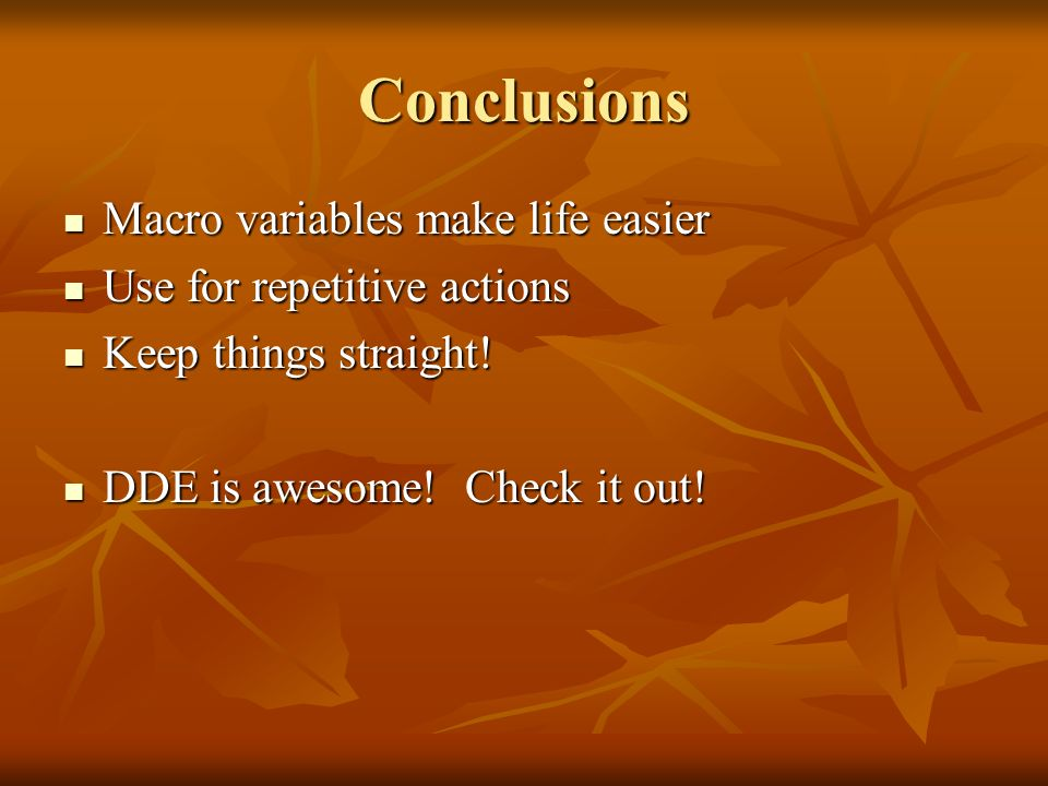 Conclusions Macro variables make life easier Macro variables make life easier Use for repetitive actions Use for repetitive actions Keep things straight.