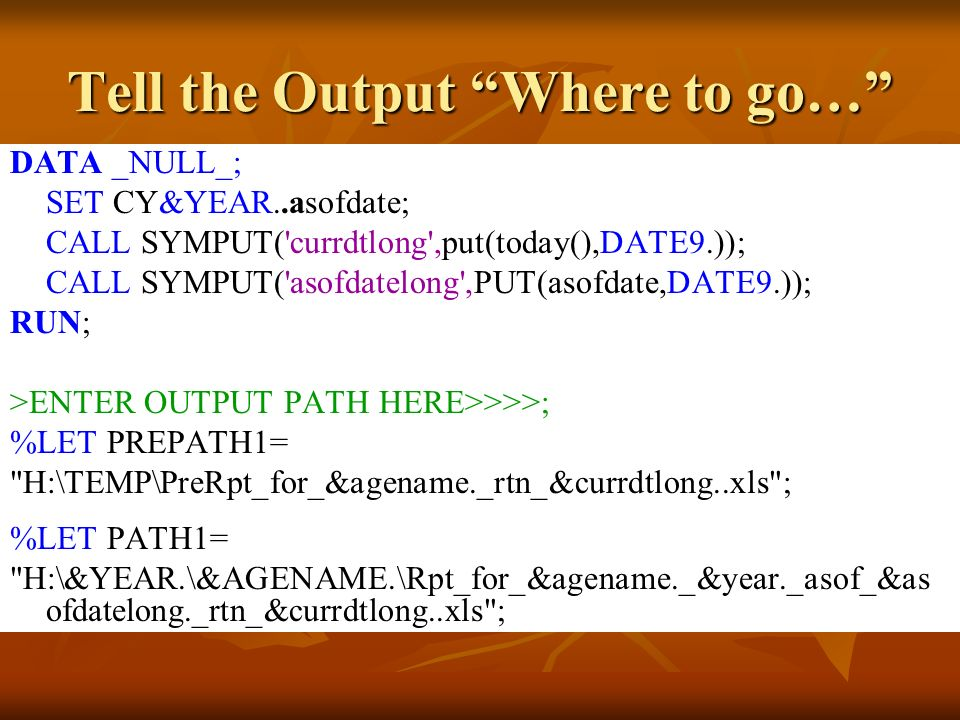 Tell the Output Where to go… DATA _NULL_; SET CY&YEAR..asofdate; CALL SYMPUT( currdtlong ,put(today(),DATE9.)); CALL SYMPUT( asofdatelong ,PUT(asofdate,DATE9.)); RUN; >ENTER OUTPUT PATH HERE>>>>; %LET PREPATH1= H:\TEMP\PreRpt_for_&agename._rtn_&currdtlong..xls ; %LET PATH1= H:\&YEAR.\&AGENAME.\Rpt_for_&agename._&year._asof_&as ofdatelong._rtn_&currdtlong..xls ;