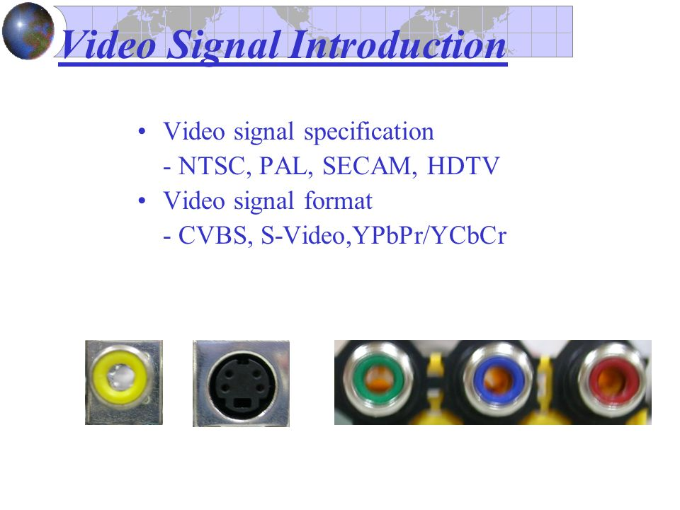 Video Signal Introduction Video signal specification - NTSC, PAL, SECAM, HDTV Video signal format - CVBS, S-Video,YPbPr/YCbCr