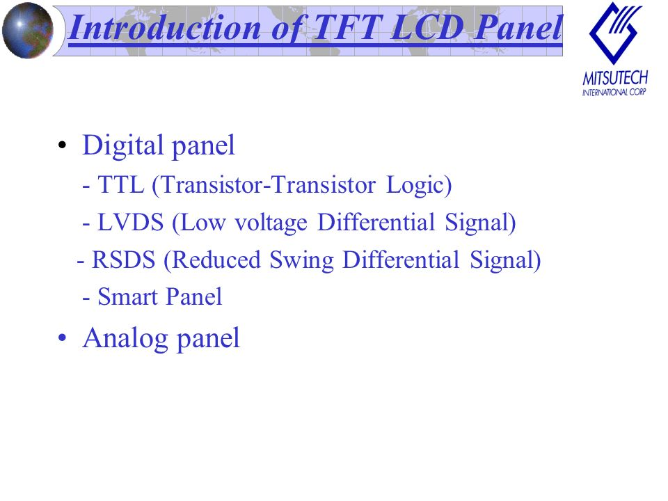 Introduction of TFT LCD Panel Digital panel - TTL (Transistor-Transistor Logic) - LVDS (Low voltage Differential Signal) - RSDS (Reduced Swing Differential Signal) - Smart Panel Analog panel