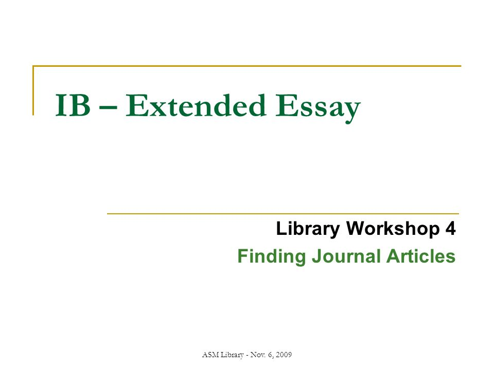 ASM Library - Nov. 6, 2009 IB – Extended Essay Library Workshop 4 Finding Journal Articles