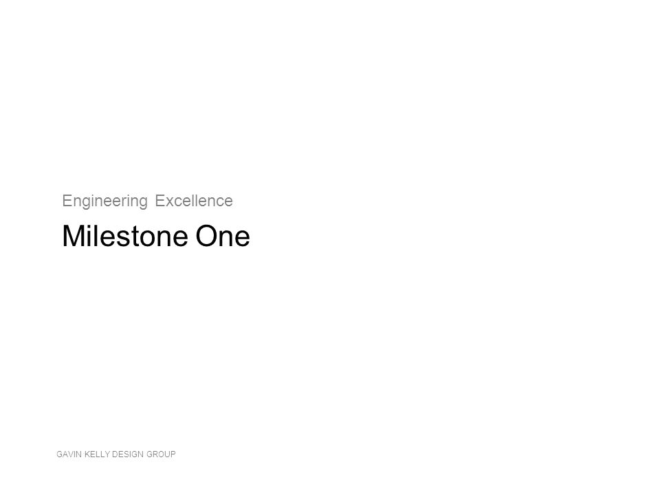GAVIN KELLY DESIGN GROUP Engineering Excellence Milestone One