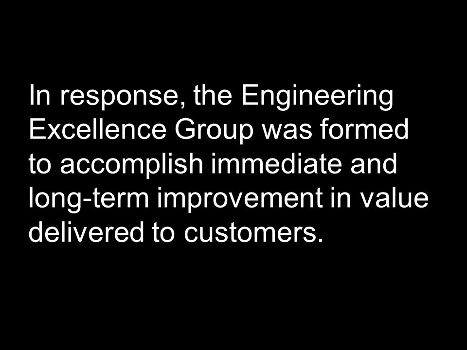 In response, the Engineering Excellence Group was formed to accomplish immediate and long-term improvement in value delivered to customers.