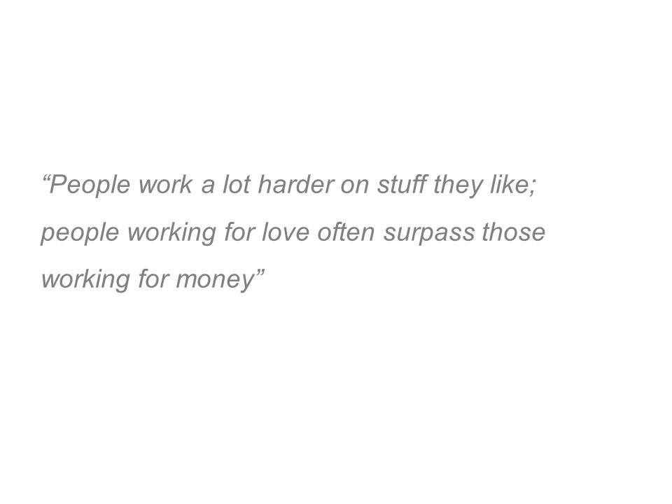 People work a lot harder on stuff they like; people working for love often surpass those working for money