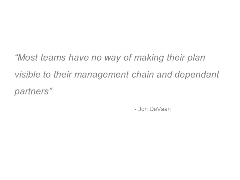 Most teams have no way of making their plan visible to their management chain and dependant partners - Jon DeVaan
