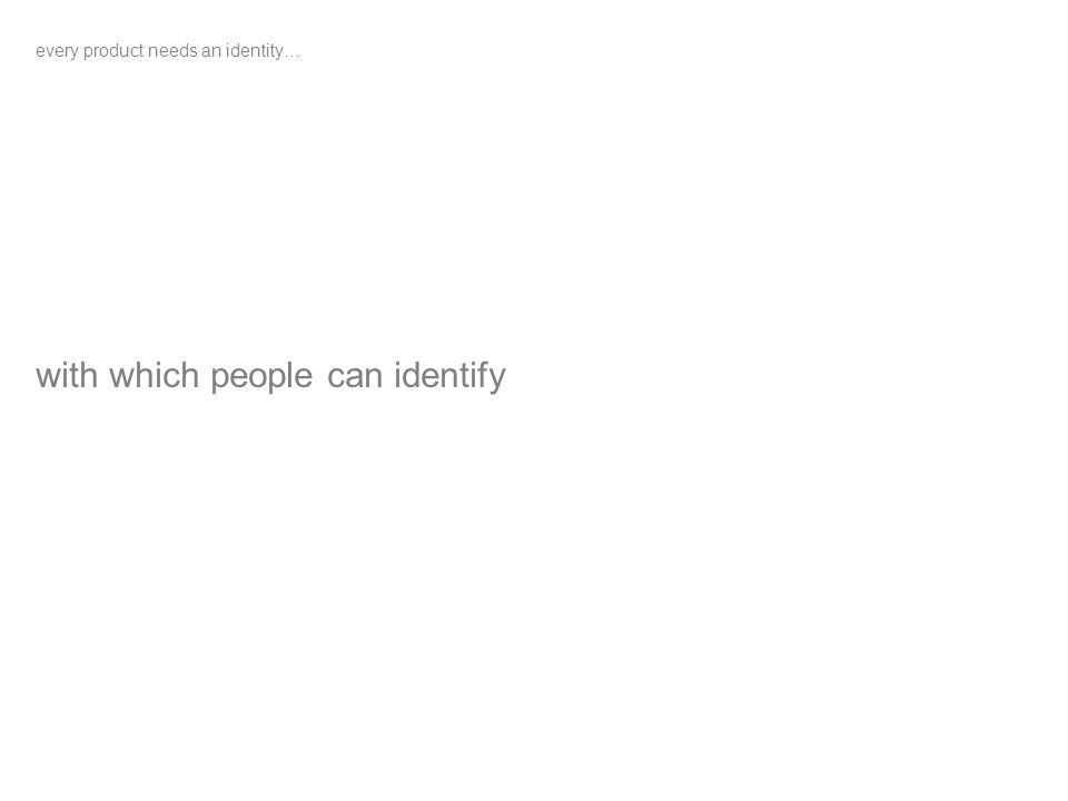 every product needs an identity… with which people can identify