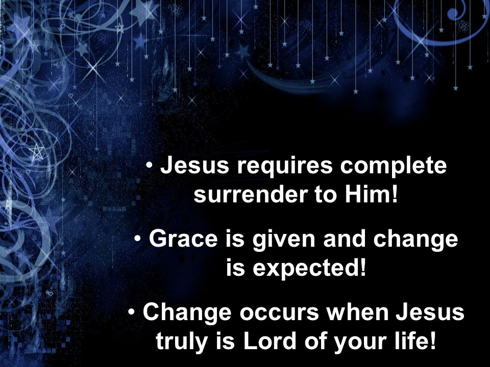 Jesus requires complete surrender to Him. Grace is given and change is expected.