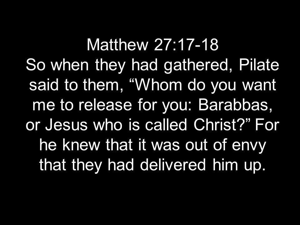 Matthew 27:17-18 So when they had gathered, Pilate said to them, Whom do you want me to release for you: Barabbas, or Jesus who is called Christ.