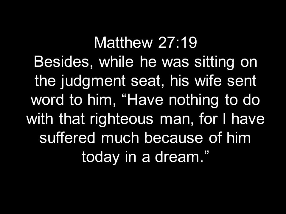 Matthew 27:19 Besides, while he was sitting on the judgment seat, his wife sent word to him, Have nothing to do with that righteous man, for I have suffered much because of him today in a dream.