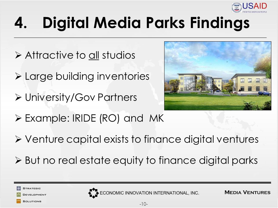 4.Digital Media Parks Findings Attractive to all studios Large building inventories University/Gov Partners Example: IRIDE (RO) and MK Venture capital exists to finance digital ventures But no real estate equity to finance digital parks -10-