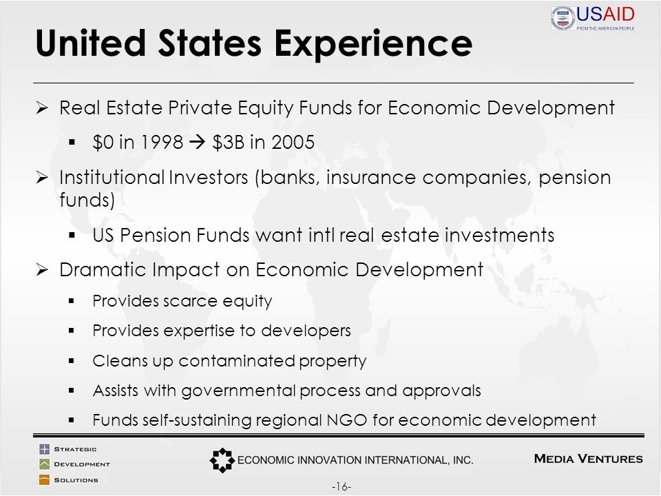 United States Experience Real Estate Private Equity Funds for Economic Development $0 in 1998 $3B in 2005 Institutional Investors (banks, insurance companies, pension funds) US Pension Funds want intl real estate investments Dramatic Impact on Economic Development Provides scarce equity Provides expertise to developers Cleans up contaminated property Assists with governmental process and approvals Funds self-sustaining regional NGO for economic development -16-