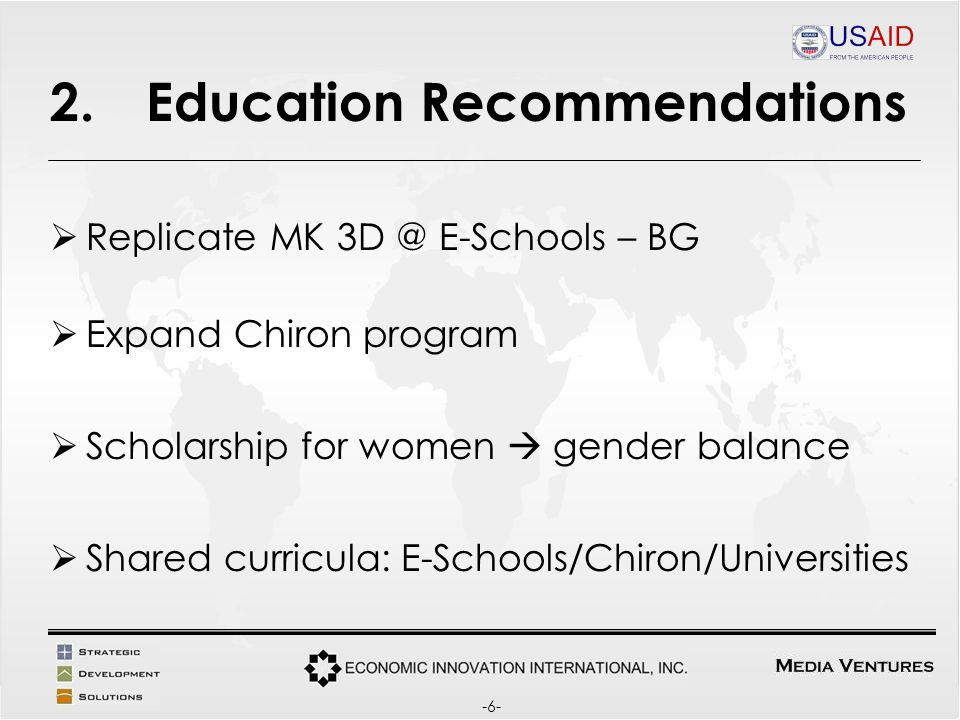 2.Education Recommendations Replicate MK E-Schools – BG Expand Chiron program Scholarship for women gender balance Shared curricula: E-Schools/Chiron/Universities -6-