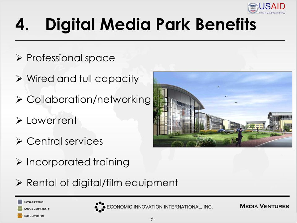 4.Digital Media Park Benefits Professional space Wired and full capacity Collaboration/networking Lower rent Central services Incorporated training Rental of digital/film equipment -9-