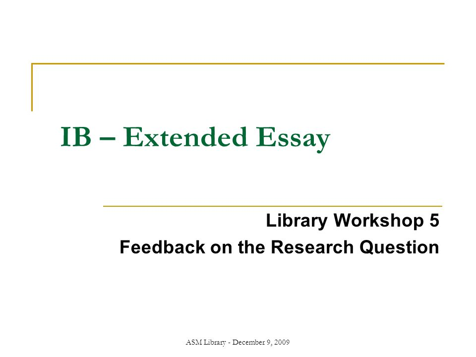 ASM Library - December 9, 2009 IB – Extended Essay Library Workshop 5 Feedback on the Research Question