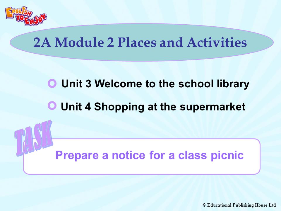 © Educational Publishing House Ltd 2A Module 2 Places and Activities Prepare a notice for a class picnic Unit 3 Welcome to the school library Unit 4 Shopping at the supermarket