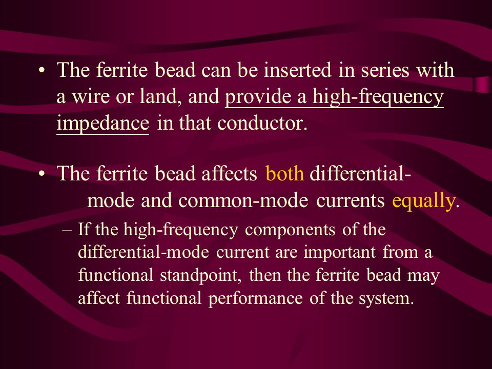 The ferrite bead can be inserted in series with a wire or land, and provide a high-frequency impedance in that conductor.