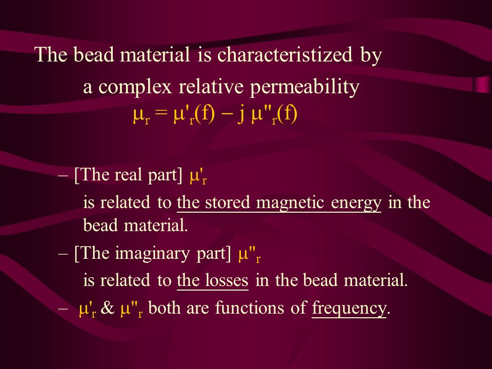 The bead material is characteristized by a complex relative permeability r = r (f) j r (f) –[The real part] r is related to the stored magnetic energy in the bead material.