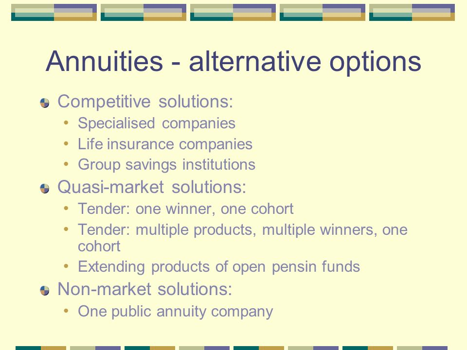 Annuities - alternative options Competitive solutions: Specialised companies Life insurance companies Group savings institutions Quasi-market solutions: Tender: one winner, one cohort Tender: multiple products, multiple winners, one cohort Extending products of open pensin funds Non-market solutions: One public annuity company