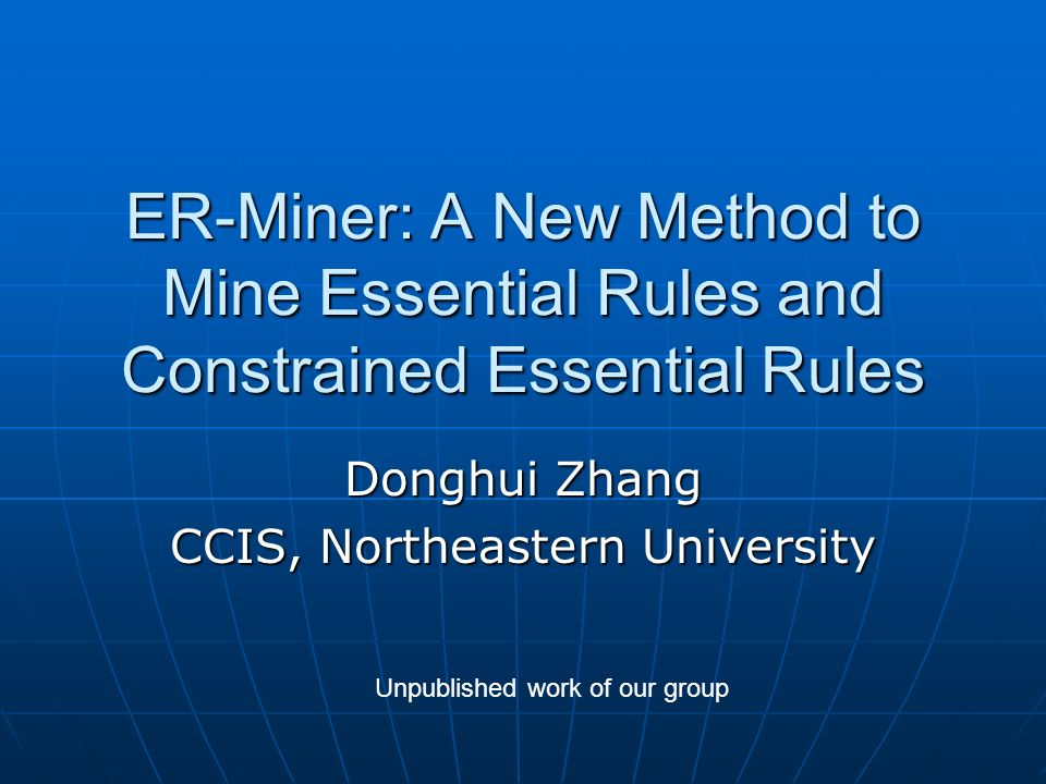 ER-Miner: A New Method to Mine Essential Rules and Constrained Essential Rules Donghui Zhang CCIS, Northeastern University Unpublished work of our group