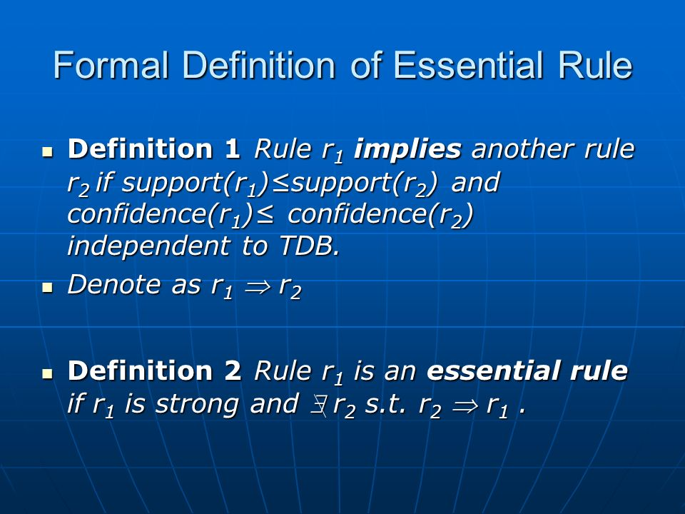 Formal Definition of Essential Rule Definition 1 Rule r 1 implies another rule r 2 if support(r 1 )support(r 2 ) and confidence(r 1 ) confidence(r 2 ) independent to TDB.