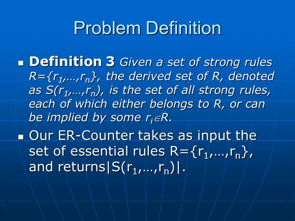 Problem Definition Definition 3 Given a set of strong rules R={r 1,…,r n }, the derived set of R, denoted as S(r 1,…,r n ), is the set of all strong rules, each of which either belongs to R, or can be implied by some r iR.