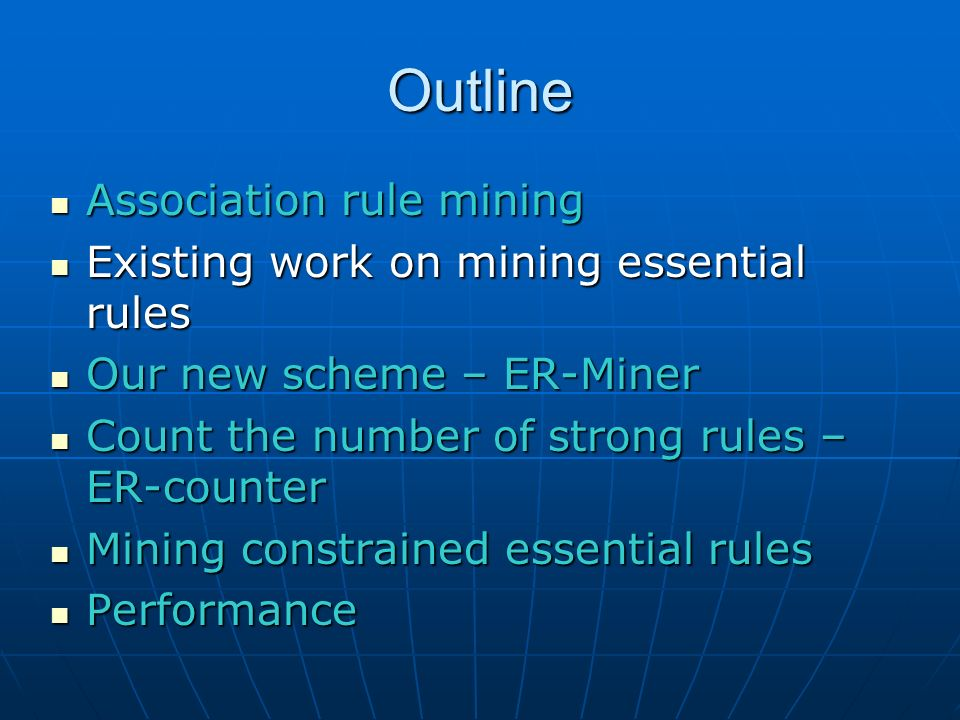 Outline Association rule mining Association rule mining Existing work on mining essential rules Existing work on mining essential rules Our new scheme – ER-Miner Our new scheme – ER-Miner Count the number of strong rules – ER-counter Count the number of strong rules – ER-counter Mining constrained essential rules Mining constrained essential rules Performance Performance