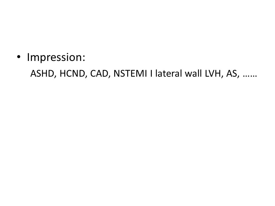 Impression: ASHD, HCND, CAD, NSTEMI I lateral wall LVH, AS, ……