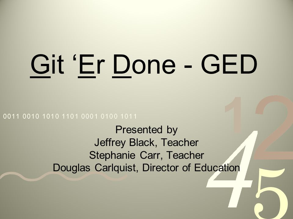 Git Er Done - GED Presented by Jeffrey Black, Teacher Stephanie Carr, Teacher Douglas Carlquist, Director of Education