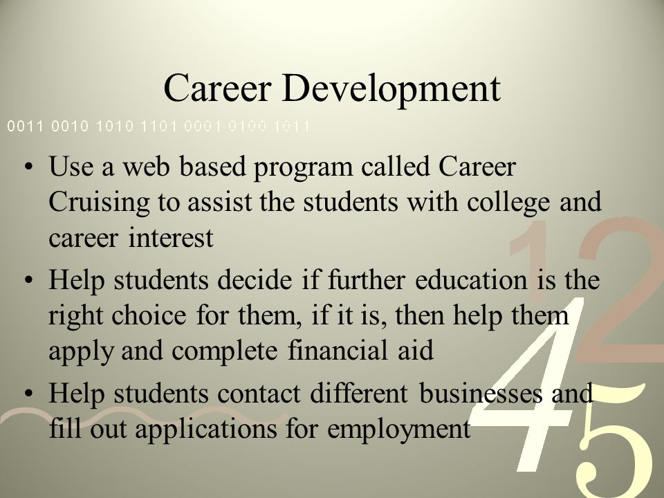 Career Development Use a web based program called Career Cruising to assist the students with college and career interest Help students decide if further education is the right choice for them, if it is, then help them apply and complete financial aid Help students contact different businesses and fill out applications for employment