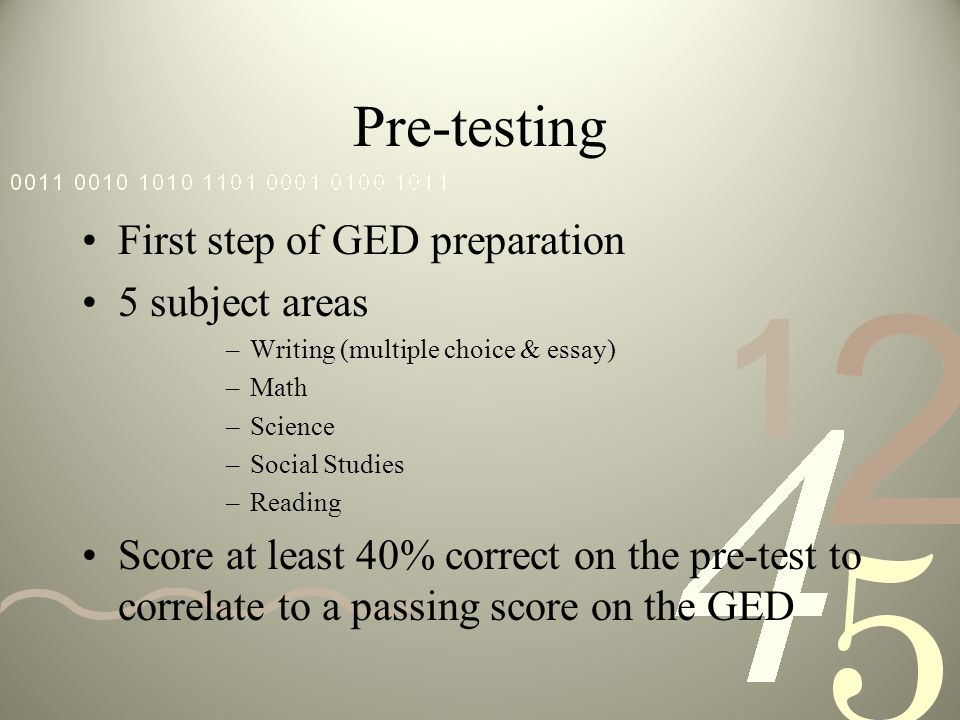 Pre-testing First step of GED preparation 5 subject areas –Writing (multiple choice & essay) –Math –Science –Social Studies –Reading Score at least 40% correct on the pre-test to correlate to a passing score on the GED